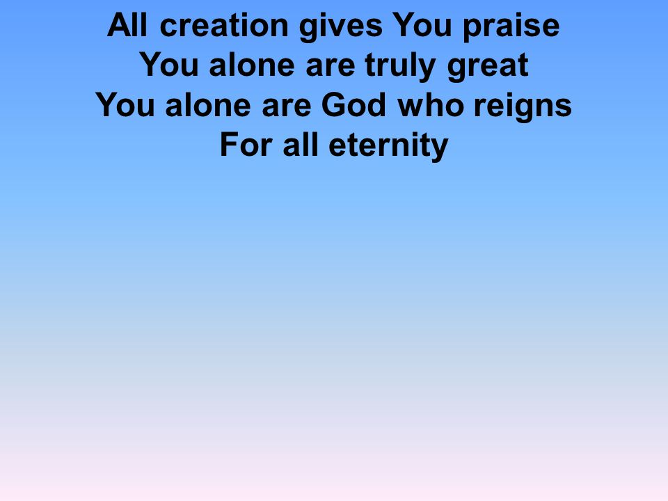 All creation gives You praise You alone are truly great You alone are God who reigns For all eternity