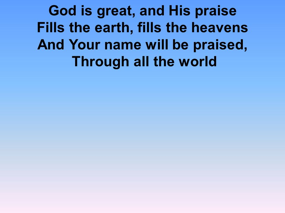 God is great, and His praise Fills the earth, fills the heavens And Your name will be praised, Through all the world