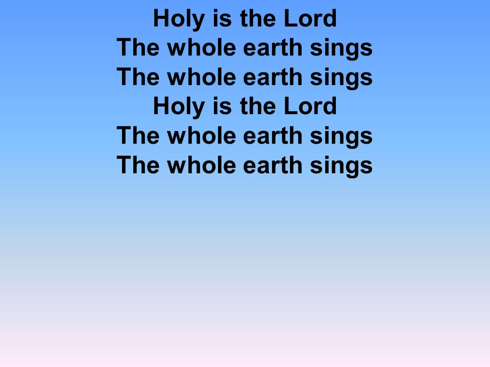Holy is the Lord The whole earth sings The whole earth sings