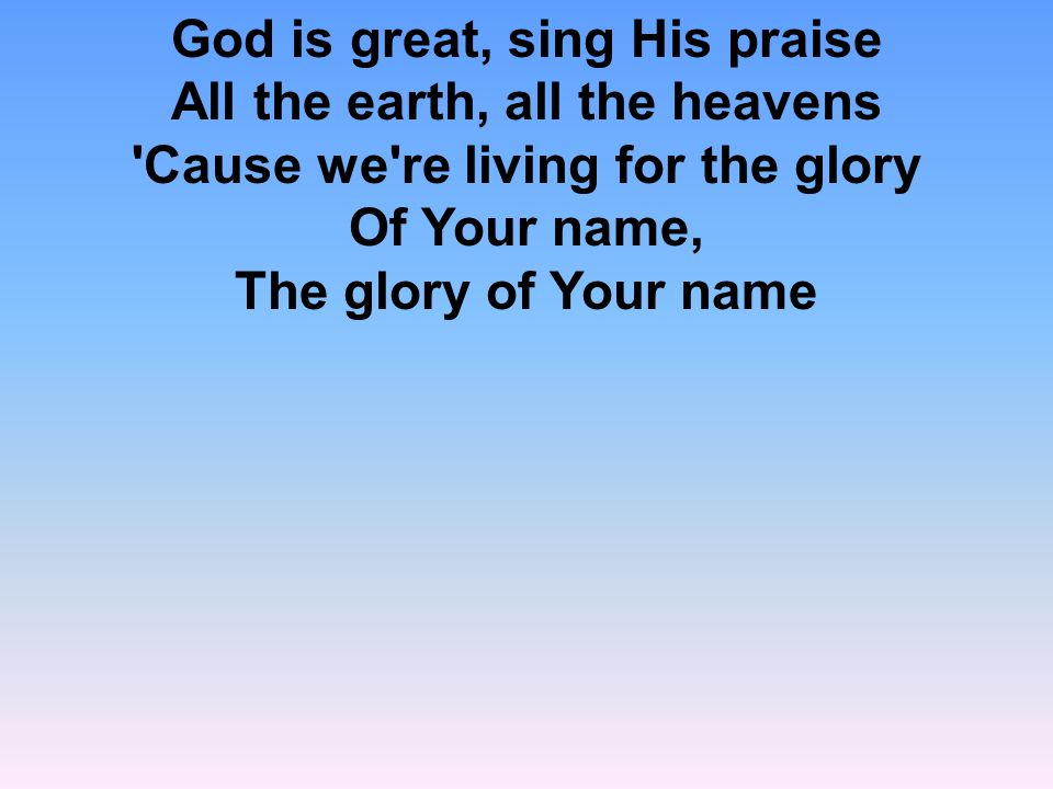 God is great, sing His praise All the earth, all the heavens Cause we re living for the glory Of Your name, The glory of Your name