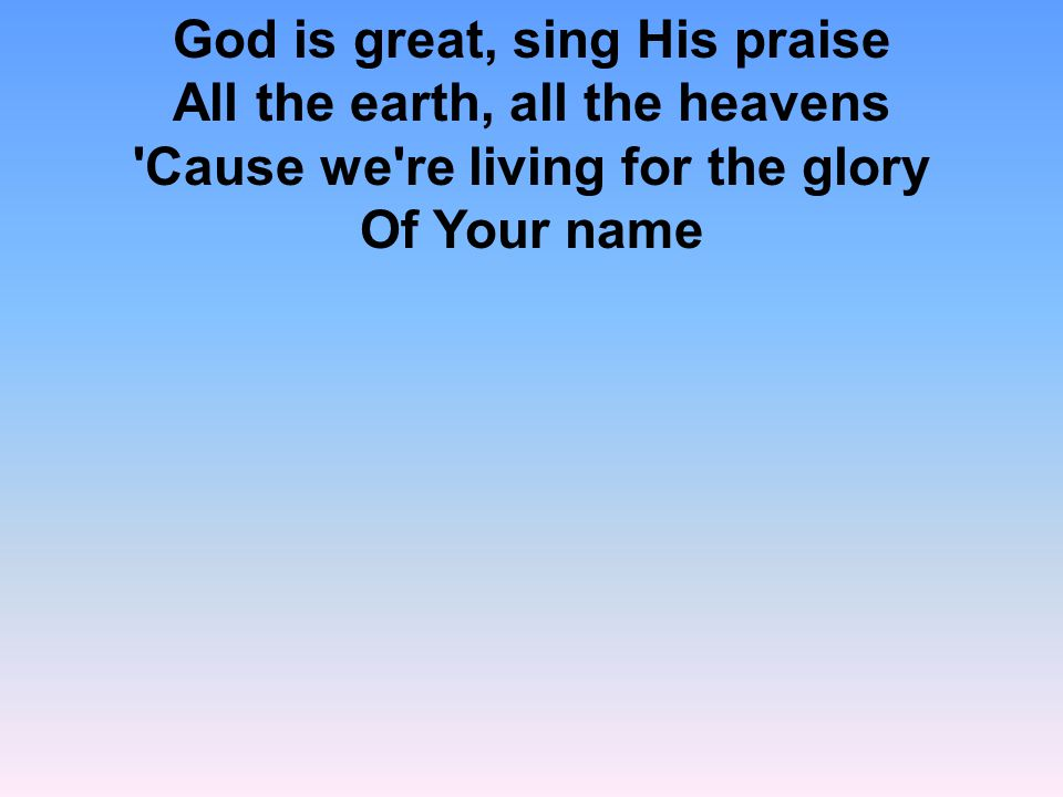 God is great, sing His praise All the earth, all the heavens Cause we re living for the glory Of Your name