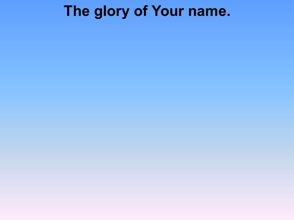 The glory of Your name.