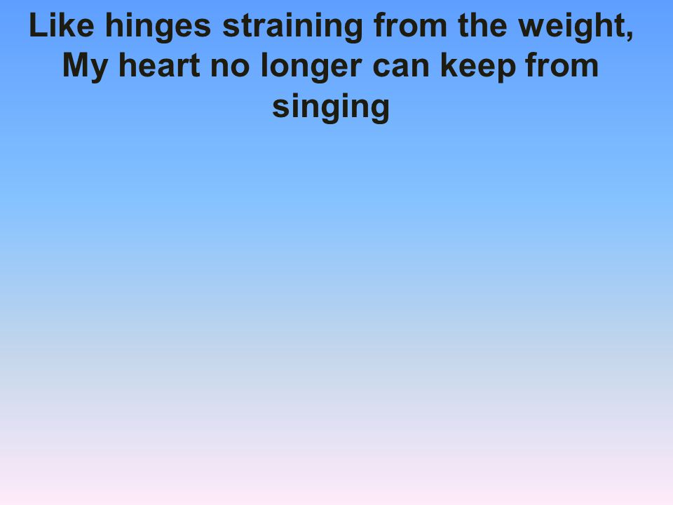 Like hinges straining from the weight, My heart no longer can keep from singing
