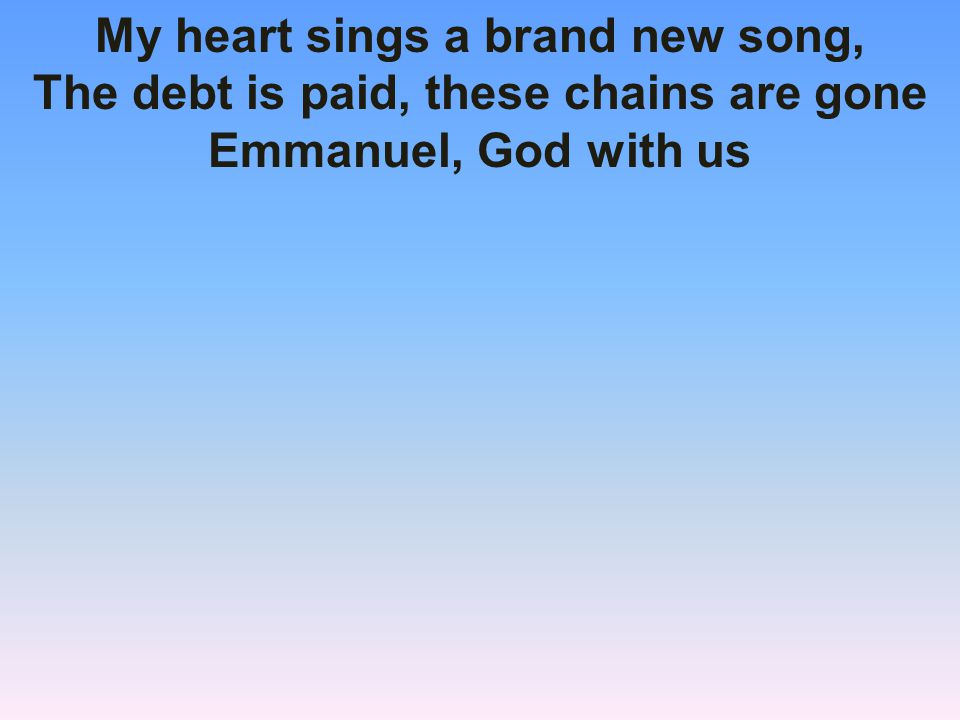 My heart sings a brand new song, The debt is paid, these chains are gone Emmanuel, God with us