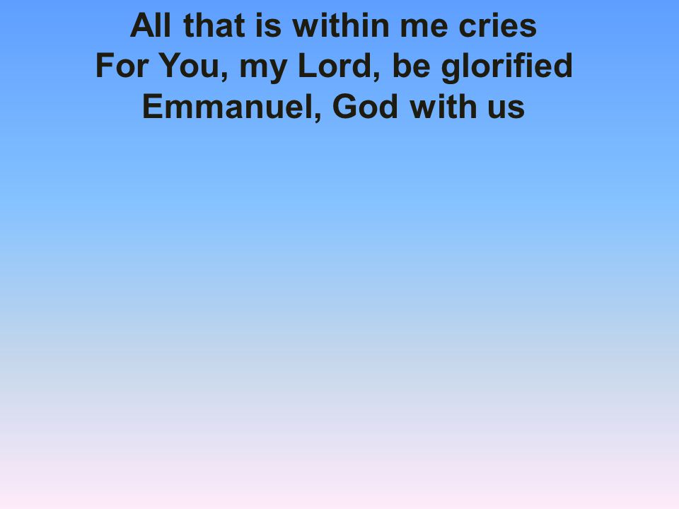 All that is within me cries For You, my Lord, be glorified Emmanuel, God with us
