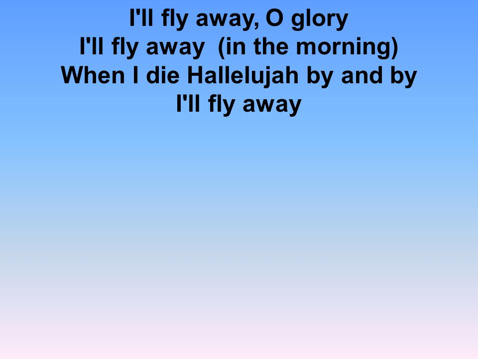 I ll fly away, O glory I ll fly away (in the morning) When I die Hallelujah by and by I ll fly away