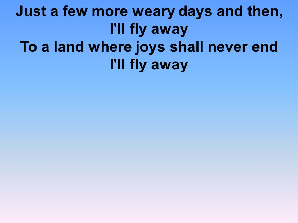Just a few more weary days and then, I ll fly away To a land where joys shall never end I ll fly away
