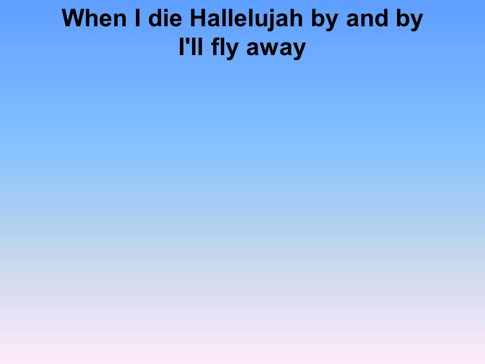 When I die Hallelujah by and by I ll fly away