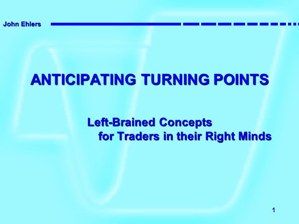 John Ehlers 1 ANTICIPATING TURNING POINTS Left-Brained Concepts for Traders in their Right Minds