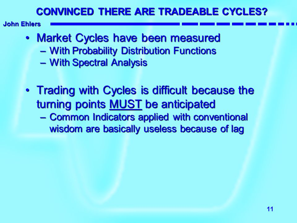 John Ehlers 11 CONVINCED THERE ARE TRADEABLE CYCLES? Market Cycles have been measuredMarket Cycles have been measured –With Probability Distribution F