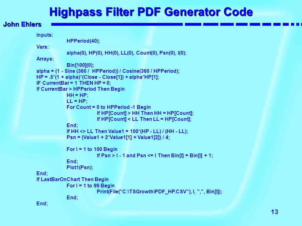 John Ehlers 13 Highpass Filter PDF Generator Code Inputs: HPPeriod(40); Vars: alpha(0), HP(0), HH(0), LL(0), Count(0), Psn(0), I(0); Arrays: Bin[100](