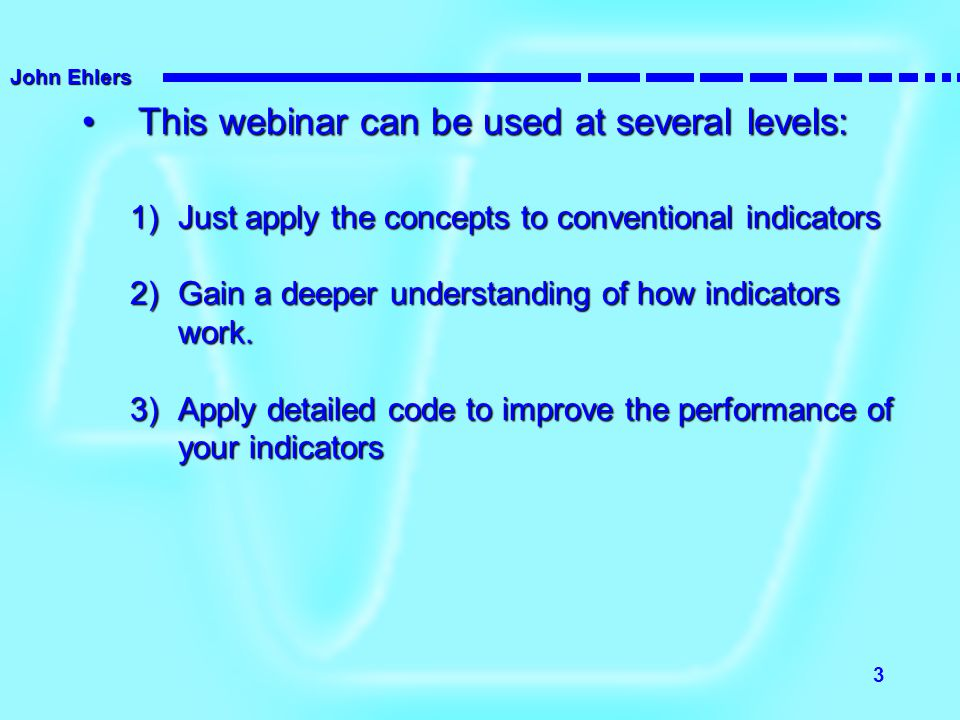John Ehlers 3 This webinar can be used at several levels:This webinar can be used at several levels: 1)Just apply the concepts to conventional indicat