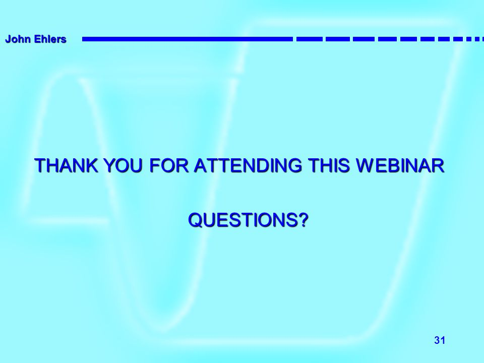 John Ehlers 31 THANK YOU FOR ATTENDING THIS WEBINAR QUESTIONS?