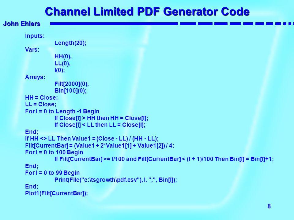 John Ehlers 8 Channel Limited PDF Generator Code Inputs: Length(20); Vars: HH(0), LL(0), I(0); Arrays: Filt[2000](0), Bin[100](0); HH = Close; LL = Cl