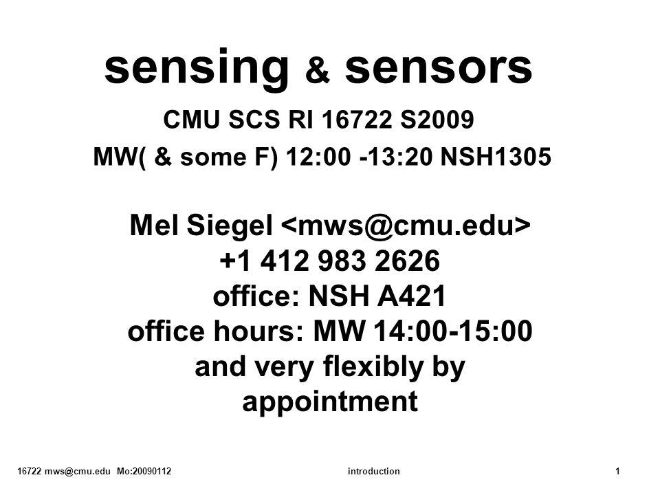 16722 mws@cmu.edu Mo:20090112introduction1 sensing & sensors CMU SCS RI 16722 S2009 MW( & some F) 12:00 -13:20 NSH1305 Mel Siegel +1 412 983 2626 offi