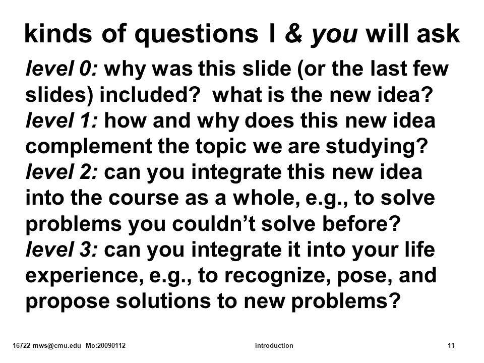 16722 mws@cmu.edu Mo:20090112introduction11 kinds of questions I & you will ask level 0: why was this slide (or the last few slides) included.