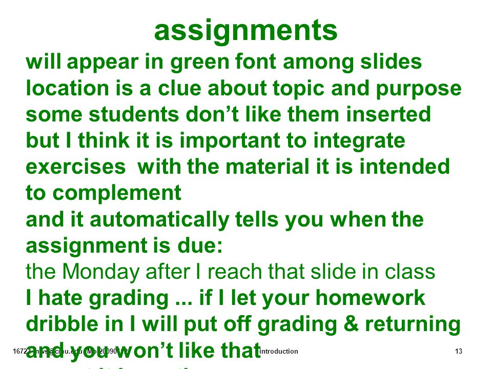 16722 mws@cmu.edu Mo:20090112introduction13 assignments will appear in green font among slides location is a clue about topic and purpose some students don't like them inserted but I think it is important to integrate exercises with the material it is intended to complement and it automatically tells you when the assignment is due: the Monday after I reach that slide in class I hate grading...