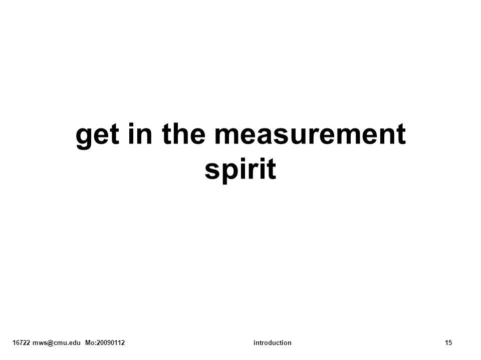 16722 mws@cmu.edu Mo:20090112introduction15 get in the measurement spirit