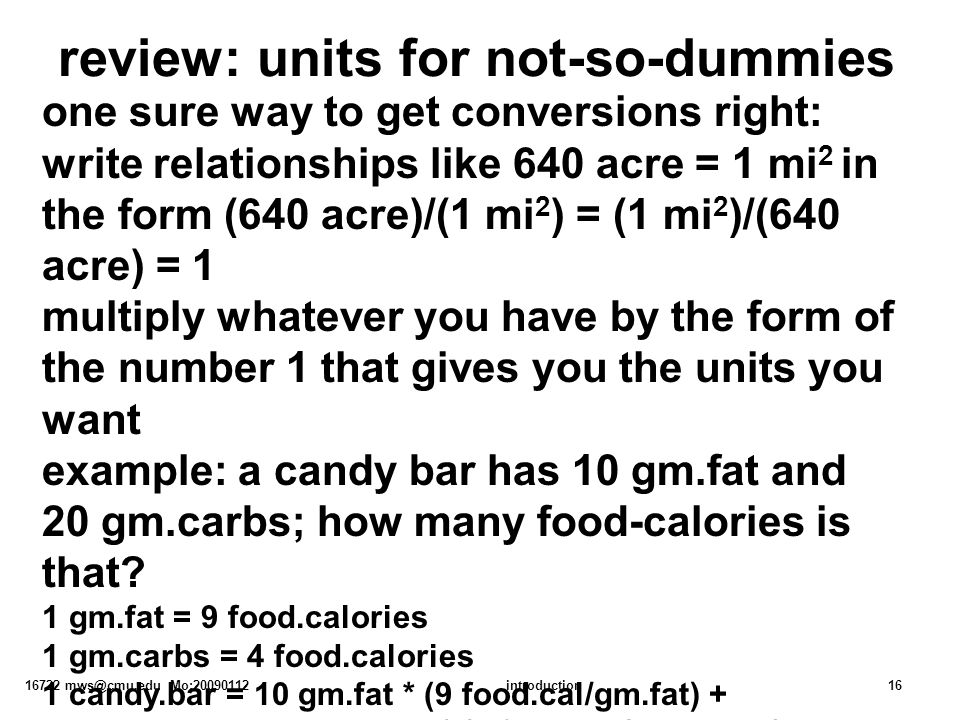 16722 mws@cmu.edu Mo:20090112introduction16 review: units for not-so-dummies one sure way to get conversions right: write relationships like 640 acre = 1 mi 2 in the form (640 acre)/(1 mi 2 ) = (1 mi 2 )/(640 acre) = 1 multiply whatever you have by the form of the number 1 that gives you the units you want example: a candy bar has 10 gm.fat and 20 gm.carbs; how many food-calories is that.