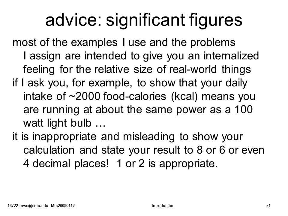 16722 mws@cmu.edu Mo:20090112introduction21 advice: significant figures most of the examples I use and the problems I assign are intended to give you