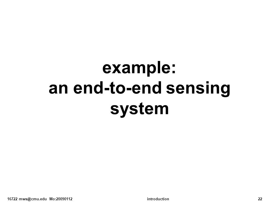 16722 mws@cmu.edu Mo:20090112introduction22 example: an end-to-end sensing system