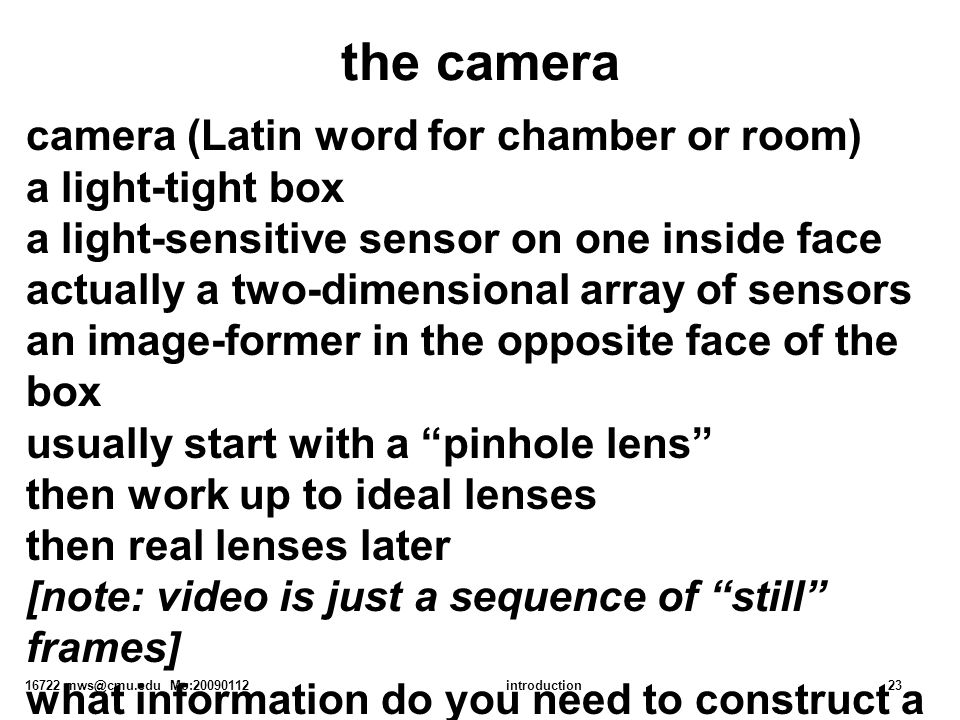 16722 mws@cmu.edu Mo:20090112introduction23 the camera camera (Latin word for chamber or room) a light-tight box a light-sensitive sensor on one inside face actually a two-dimensional array of sensors an image-former in the opposite face of the box usually start with a pinhole lens then work up to ideal lenses then real lenses later [note: video is just a sequence of still frames] what information do you need to construct a useful model of this sensing system, i.e., given the lighting, predict the image