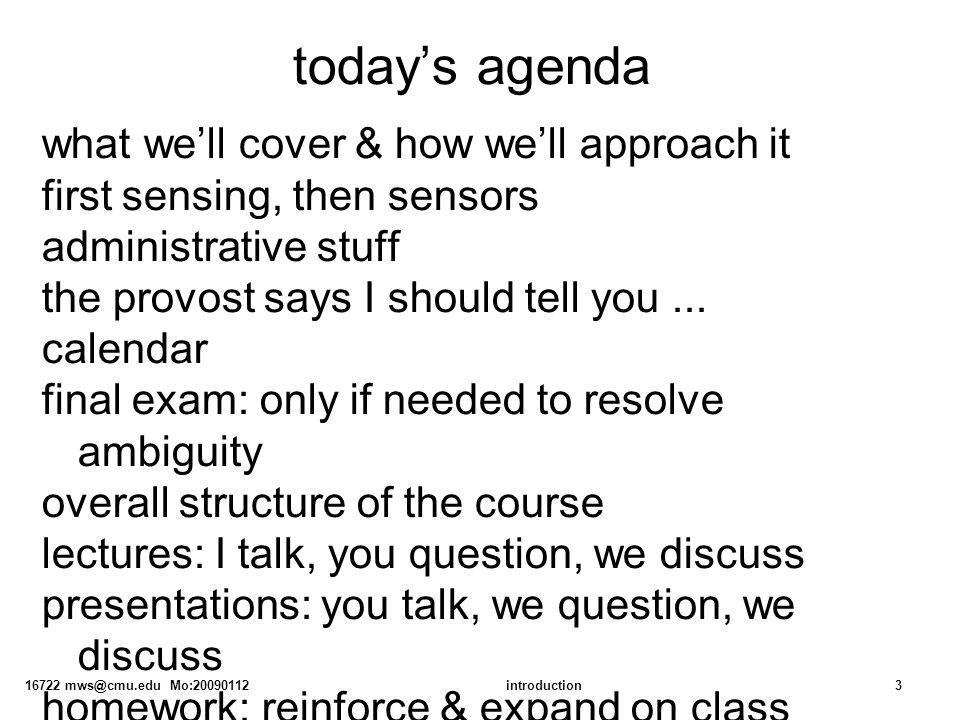 16722 mws@cmu.edu Mo:20090112introduction3 today's agenda what we'll cover & how we'll approach it first sensing, then sensors administrative stuff the provost says I should tell you...