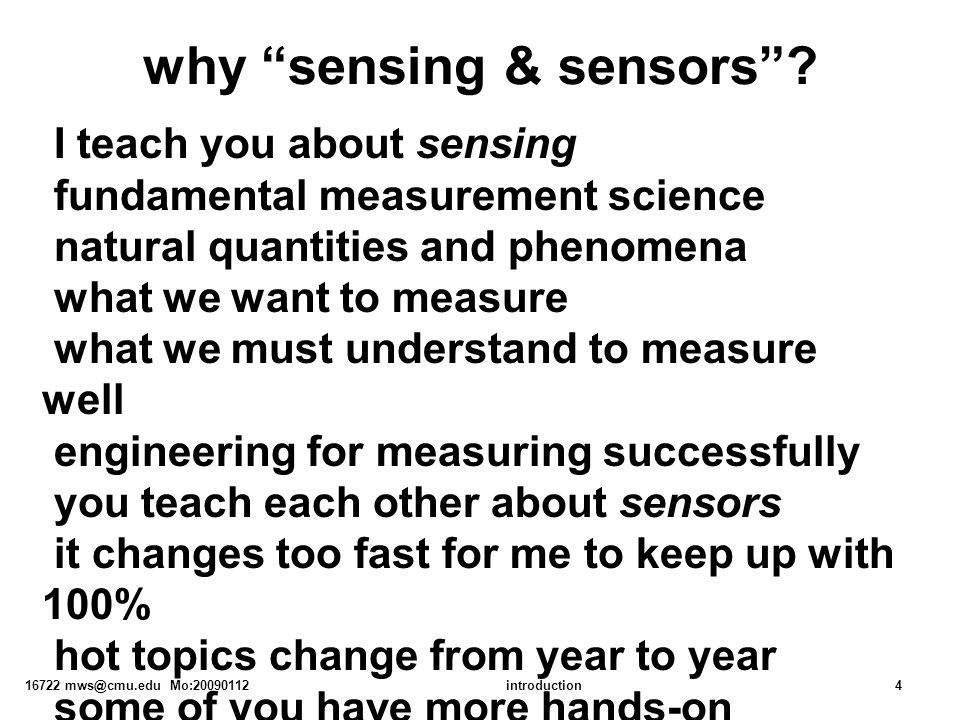"16722 mws@cmu.edu Mo:20090112introduction4 why ""sensing & sensors""? I teach you about sensing fundamental measurement science natural quantities and p"