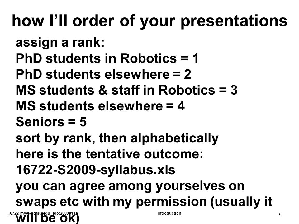 16722 mws@cmu.edu Mo:20090112introduction7 how I'll order of your presentations assign a rank: PhD students in Robotics = 1 PhD students elsewhere = 2 MS students & staff in Robotics = 3 MS students elsewhere = 4 Seniors = 5 sort by rank, then alphabetically here is the tentative outcome: 16722-S2009-syllabus.xls you can agree among yourselves on swaps etc with my permission (usually it will be ok)