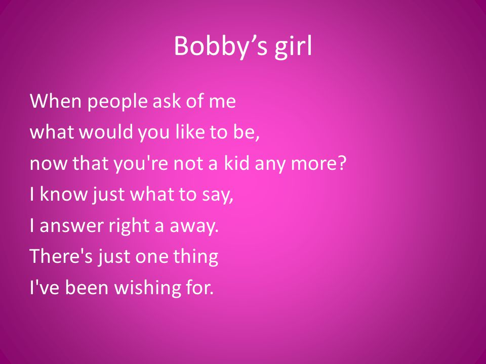 Bobby's girl When people ask of me what would you like to be, now that you're not a kid any more? I know just what to say, I answer right a away. Ther