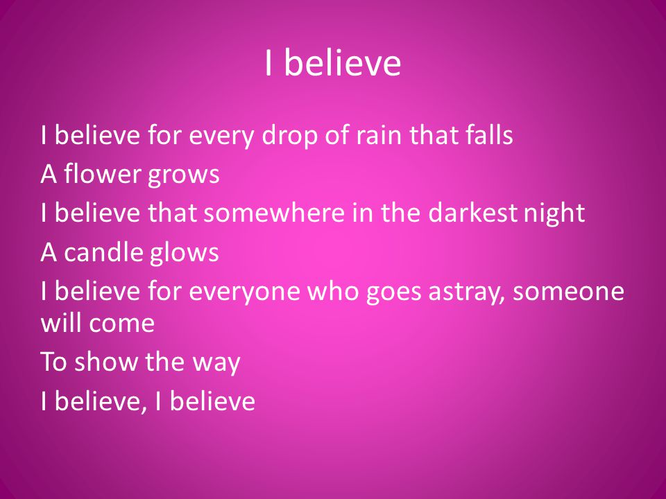 I believe I believe for every drop of rain that falls A flower grows I believe that somewhere in the darkest night A candle glows I believe for everyo