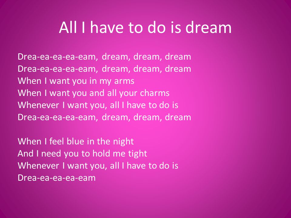 I can make you mine, taste your lips of wine Anytime night or day Only trouble is, gee whiz I m dreamin my life away I need you so that I could die I love you so and that is why Whenever I want you, all I have to do is Drea-ea-ea-ea-eam, dream, dream, dream Drea-ea-ea-ea-eam (repeat)