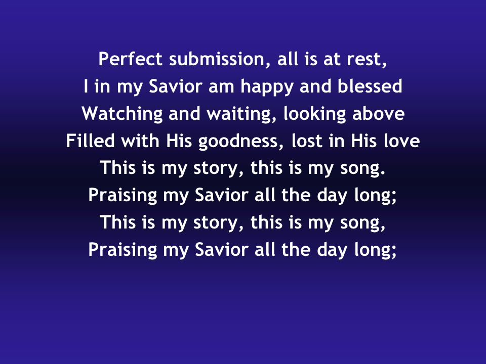 Perfect submission, all is at rest, I in my Savior am happy and blessed Watching and waiting, looking above Filled with His goodness, lost in His love