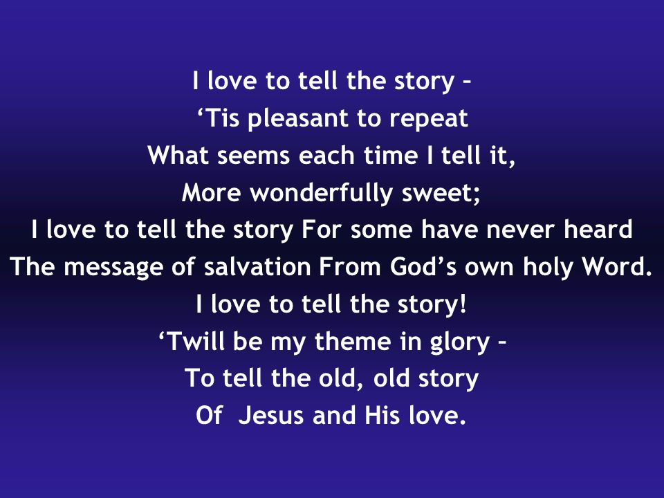 I love to tell the story – 'Tis pleasant to repeat What seems each time I tell it, More wonderfully sweet; I love to tell the story For some have neve