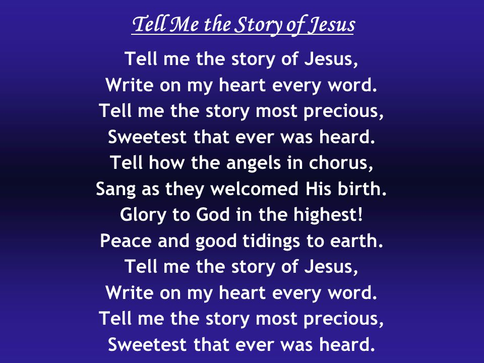 Tell me the story of Jesus, Write on my heart every word. Tell me the story most precious, Sweetest that ever was heard. Tell how the angels in chorus