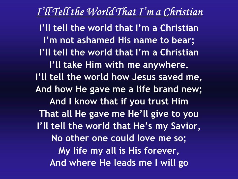I'll tell the world that I'm a Christian I'm not ashamed His name to bear; I'll tell the world that I'm a Christian I'll take Him with me anywhere. I'