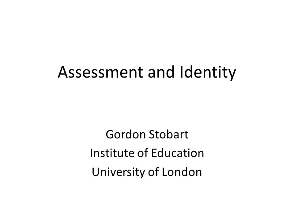 Assessment and Identity Gordon Stobart Institute of Education University of London