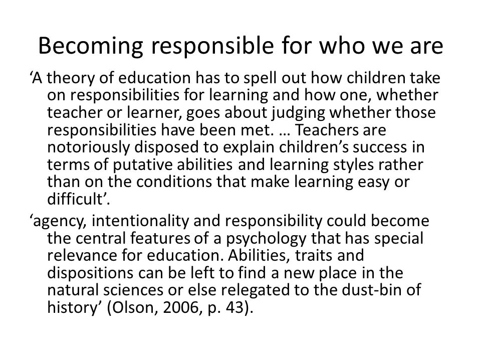 Becoming responsible for who we are 'A theory of education has to spell out how children take on responsibilities for learning and how one, whether te