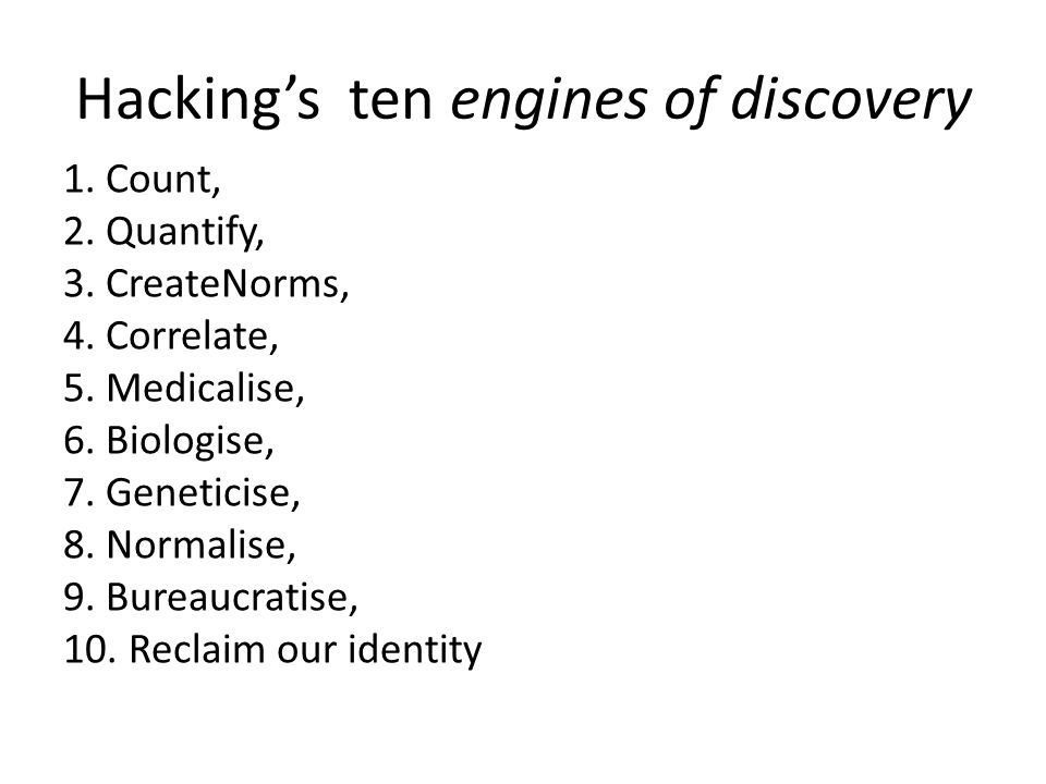 Hacking's ten engines of discovery 1. Count, 2. Quantify, 3. CreateNorms, 4. Correlate, 5. Medicalise, 6. Biologise, 7. Geneticise, 8. Normalise, 9. B