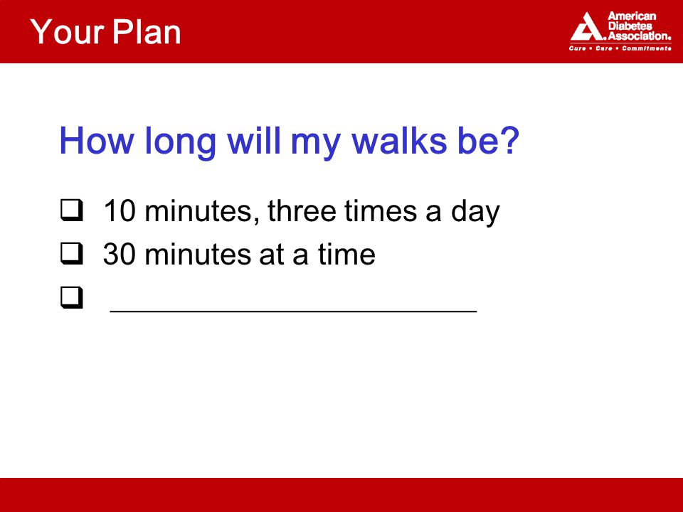 Your Plan How long will my walks be?  10 minutes, three times a day  30 minutes at a time  ________________________