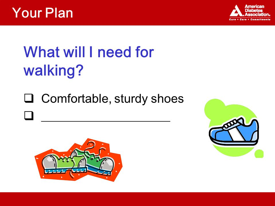 Your Plan What will I need for walking?  Comfortable, sturdy shoes  _____________________