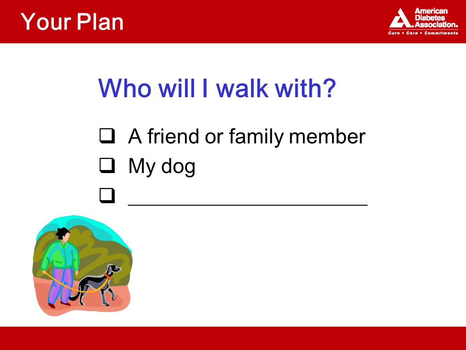 Your Plan Who will I walk with?  A friend or family member  My dog  _______________________