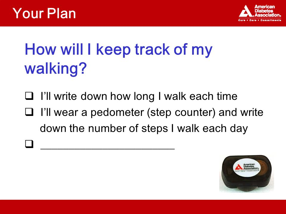 Your Plan How will I keep track of my walking?  I'll write down how long I walk each time  I'll wear a pedometer (step counter) and write down the n