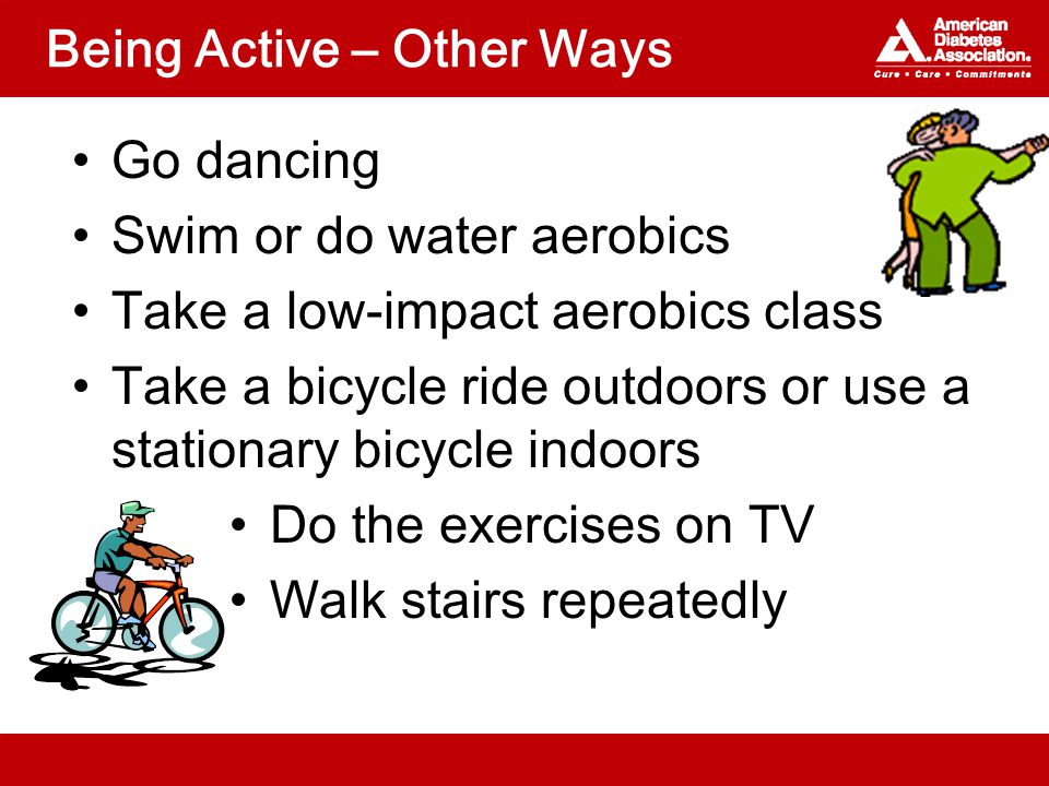 Being Active – Other Ways Go dancing Swim or do water aerobics Take a low-impact aerobics class Take a bicycle ride outdoors or use a stationary bicycle indoors Do the exercises on TV Walk stairs repeatedly