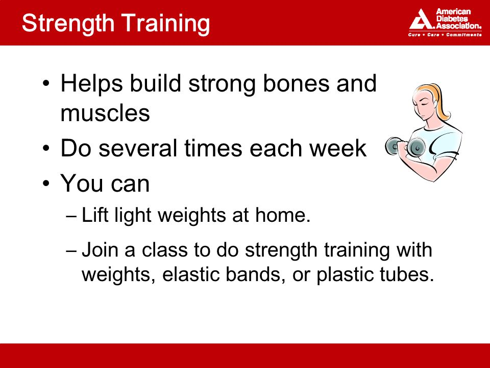 Strength Training Helps build strong bones and muscles Do several times each week You can –Lift light weights at home.
