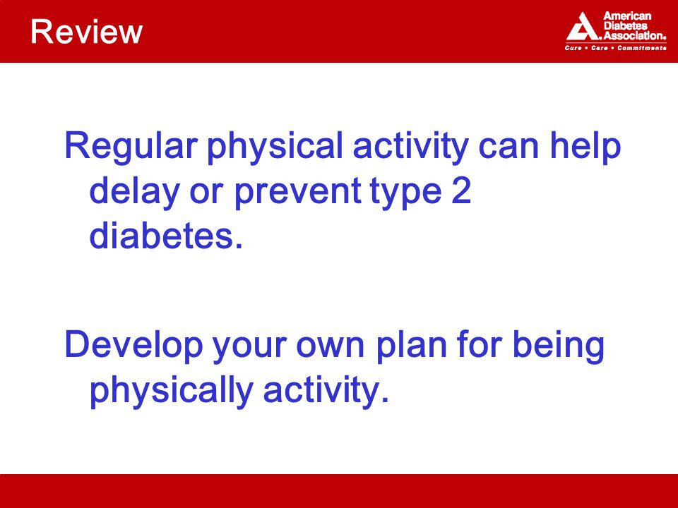 Review Regular physical activity can help delay or prevent type 2 diabetes.