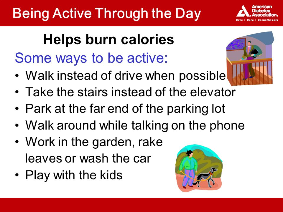 Being Active Through the Day Helps burn calories Some ways to be active: Walk instead of drive when possible Take the stairs instead of the elevator Park at the far end of the parking lot Walk around while talking on the phone Work in the garden, rake leaves or wash the car Play with the kids