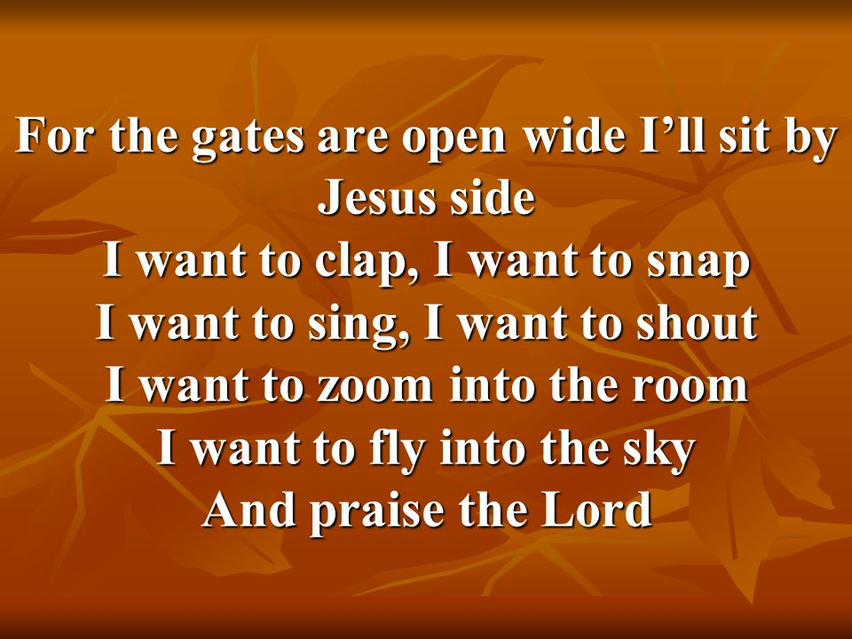 For the gates are open wide I'll sit by Jesus side I want to clap, I want to snap I want to sing, I want to shout I want to zoom into the room I want
