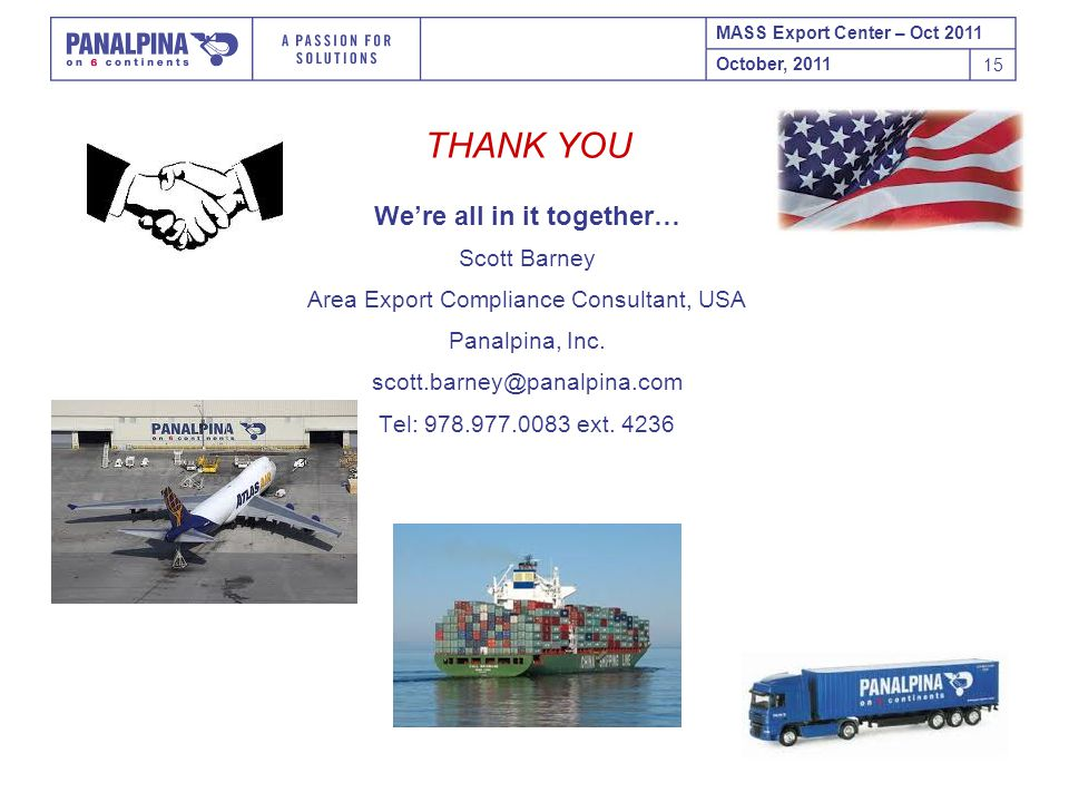 MASS Export Center – Oct 2011 October, 2011 15 THANK YOU We're all in it together… Scott Barney Area Export Compliance Consultant, USA Panalpina, Inc.