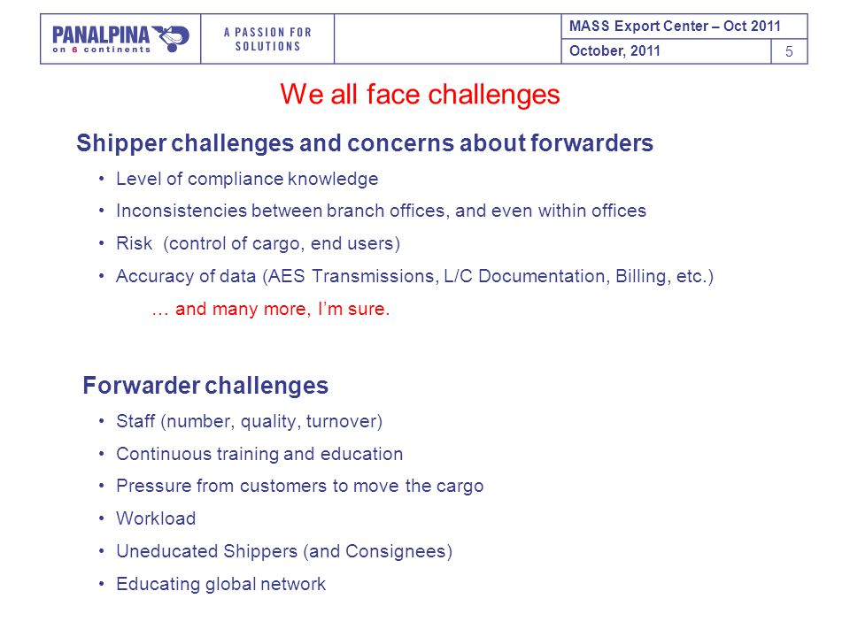 MASS Export Center – Oct 2011 October, 2011 5 We all face challenges Shipper challenges and concerns about forwarders Level of compliance knowledge Inconsistencies between branch offices, and even within offices Risk (control of cargo, end users) Accuracy of data (AES Transmissions, L/C Documentation, Billing, etc.) … and many more, I'm sure.
